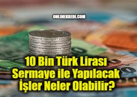 10 Bin Türk Lirası Sermaye ile Yapılacak İşler Neler Olabilir?